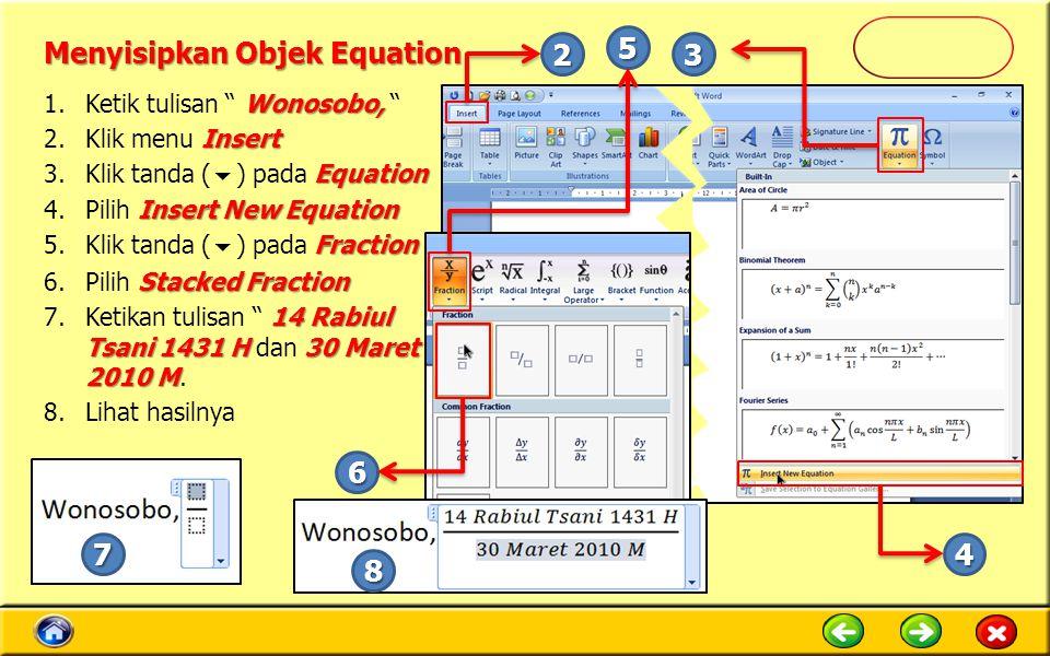 Menyisipkan Objek Equation Wonosobo, 1.Ketik tulisan Wonosobo, Insert 2.Klik menu Insert Equation 3.Klik tanda (  ) pada Equation Insert New Equation 4.Pilih Insert New Equation Fraction 5.Klik tanda (  ) pada Fraction Stacked Fraction 6.Pilih Stacked Fraction 14 Rabiul Tsani 1431 H30 Maret 2010 M 7.Ketikan tulisan 14 Rabiul Tsani 1431 H dan 30 Maret 2010 M.