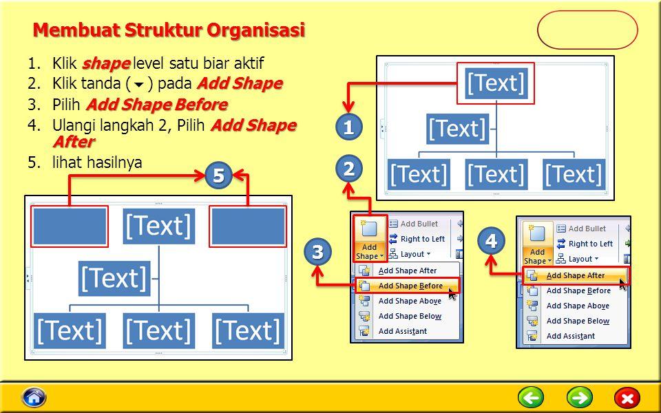 shape 1.Klik shape level satu biar aktif Add Shape 2.Klik tanda (  ) pada Add Shape Add Shape Before 3.Pilih Add Shape Before Add Shape After 4.Ulangi langkah 2, Pilih Add Shape After 5.lihat hasilnya 1 2 3 4 5 Membuat Struktur Organisasi