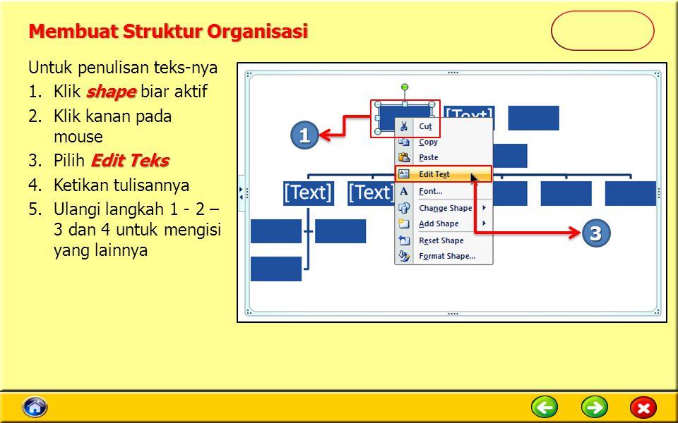Untuk penulisan teks-nya shape 1.Klik shape biar aktif 2.Klik kanan pada mouse Edit Teks 3.Pilih Edit Teks 4.Ketikan tulisannya 5.Ulangi langkah 1 - 2 – 3 dan 4 untuk mengisi yang lainnya 1 3 Membuat Struktur OrganisasiMembuat Struktur Organisasi