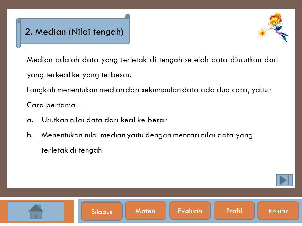 Silabus 2. Median (Nilai tengah) Median adalah data yang terletak di tengah setelah data diurutkan dari yang terkecil ke yang terbesar. Langkah menent