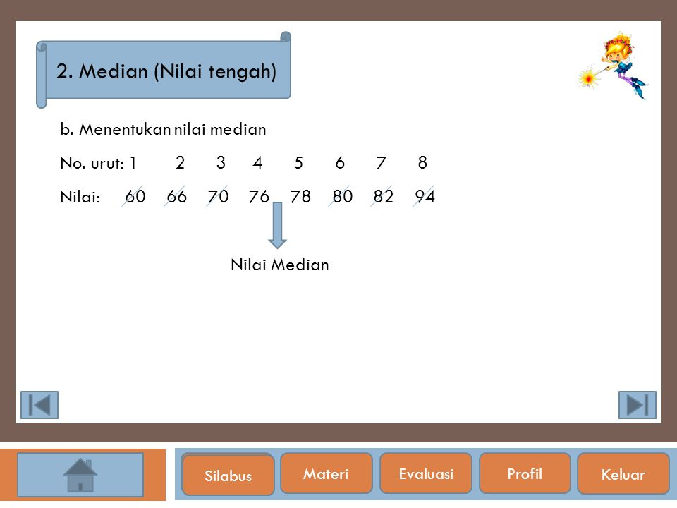 Silabus 2. Median (Nilai tengah) b. Menentukan nilai median No. urut: 1 2 3 4 5 6 7 8 Nilai: 60 66 70 76 78 80 82 94 Nilai Median Silabus Materi Evalu