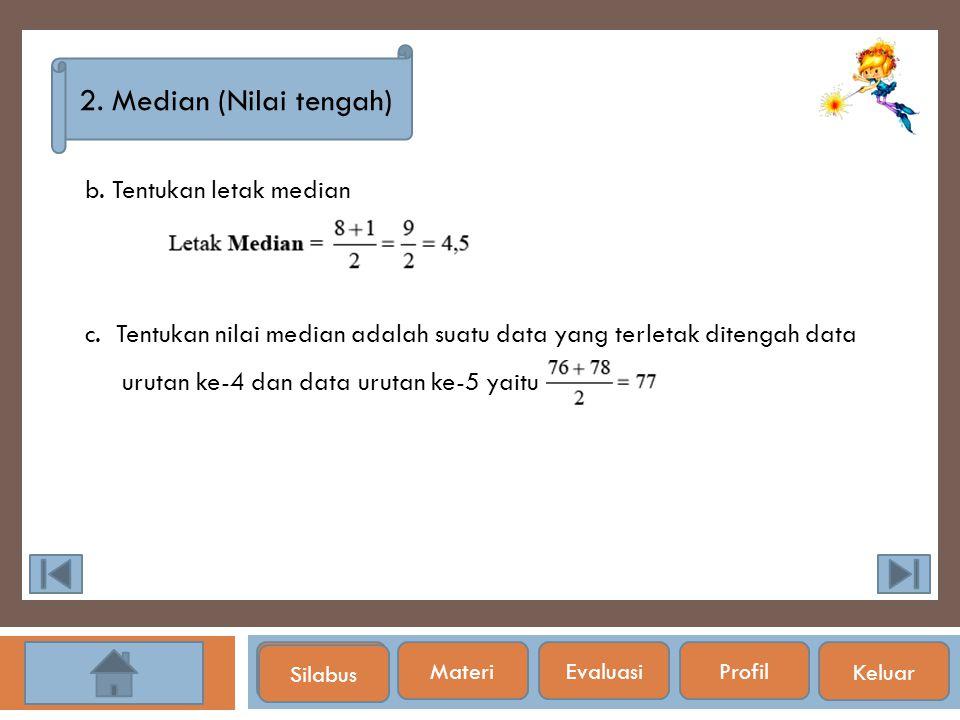 Silabus 2. Median (Nilai tengah) b. Tentukan letak median c. Tentukan nilai median adalah suatu data yang terletak ditengah data urutan ke-4 dan data