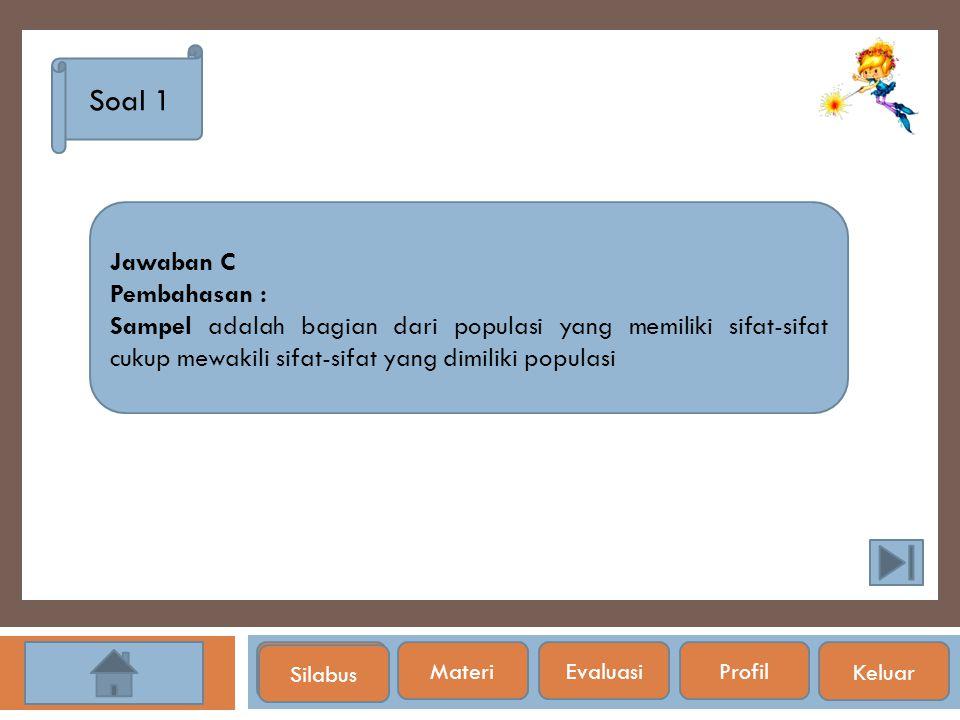 Silabus Soal 1 Jawaban C Pembahasan : Sampel adalah bagian dari populasi yang memiliki sifat-sifat cukup mewakili sifat-sifat yang dimiliki populasi S
