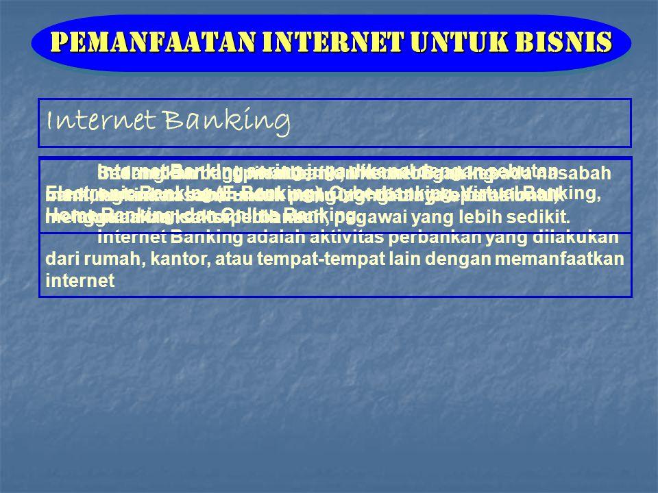 Internet Banking Pemanfaatan Internet untuk Bisnis Internet Banking sering juga dikenal dengan sebutan Electronic Banking (E-Banking), Cyberbanking, Virtual Banking, Home Banking, dan Online Banking.
