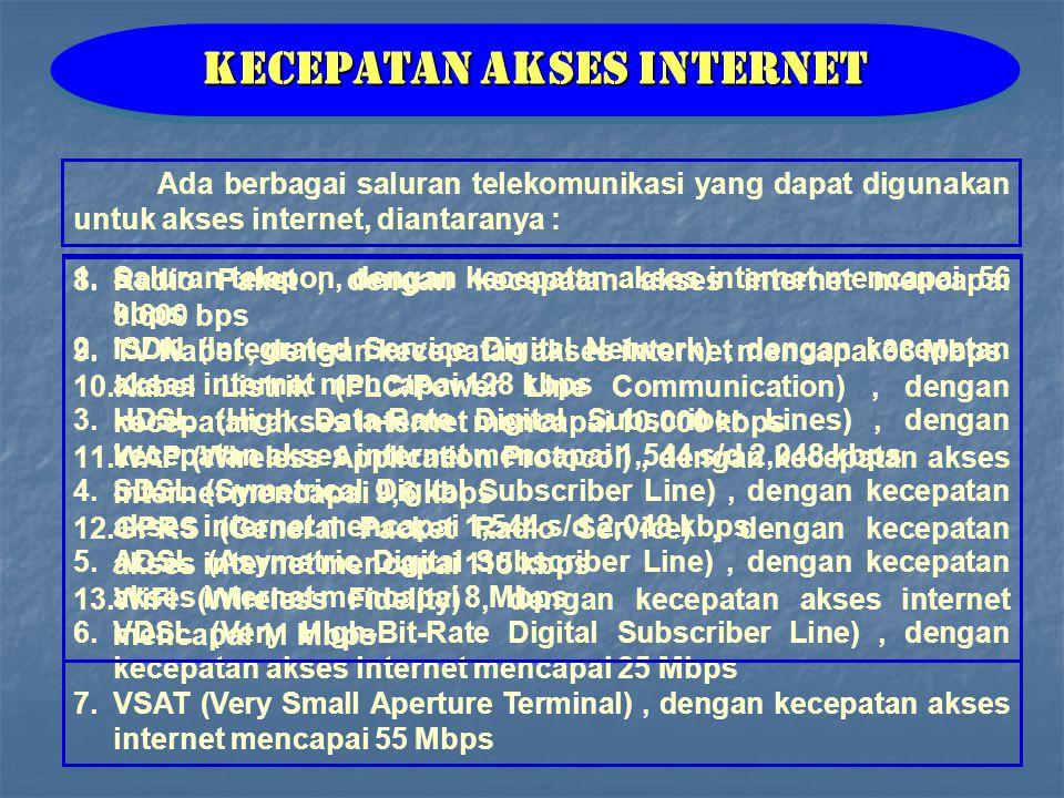 Ada berbagai saluran telekomunikasi yang dapat digunakan untuk akses internet, diantaranya : Kecepatan Akses Internet 1.Saluran telepon, dengan kecepatan akses internet mencapai 56 kbps 2.ISDN (Integrated Service Digital Network), dengan kecepatan akses internet mencapai 128 kbps 3.HDSL (High Data-Rate Digital Subscriber Lines), dengan kecepatan akses internet mencapai 1,544 s/d 2,048 kbps 4.SDSL (Symetrical Digital Subscriber Line), dengan kecepatan akses internet mencapai 1,544 s/d 2,048 kbps 5.ADSL (Asymetric Digital Subscriber Line), dengan kecepatan akses internet mencapai 8 Mbps 6.VDSL (Very High-Bit-Rate Digital Subscriber Line), dengan kecepatan akses internet mencapai 25 Mbps 7.VSAT (Very Small Aperture Terminal), dengan kecepatan akses internet mencapai 55 Mbps 8.Radio Paket, dengan kecepatan akses internet mencapai 9.600 bps 9.TV Kabel, dengan kecepatan akses internet mencapai 38 Mbps 10.Kabel Listrik (PLC/Power Line Communication), dengan kecepatan akses internet mencapai 10.000 kbps 11.WAP (Wireless Application Protocol), dengan kecepatan akses internet mencapai 9,6 kbps 12.GPRS (General Packet Radio Service), dengan kecepatan akses internet mencapai 115 kbps 13.WiFi (Wireless Fidelity), dengan kecepatan akses internet mencapai 11 Mbps