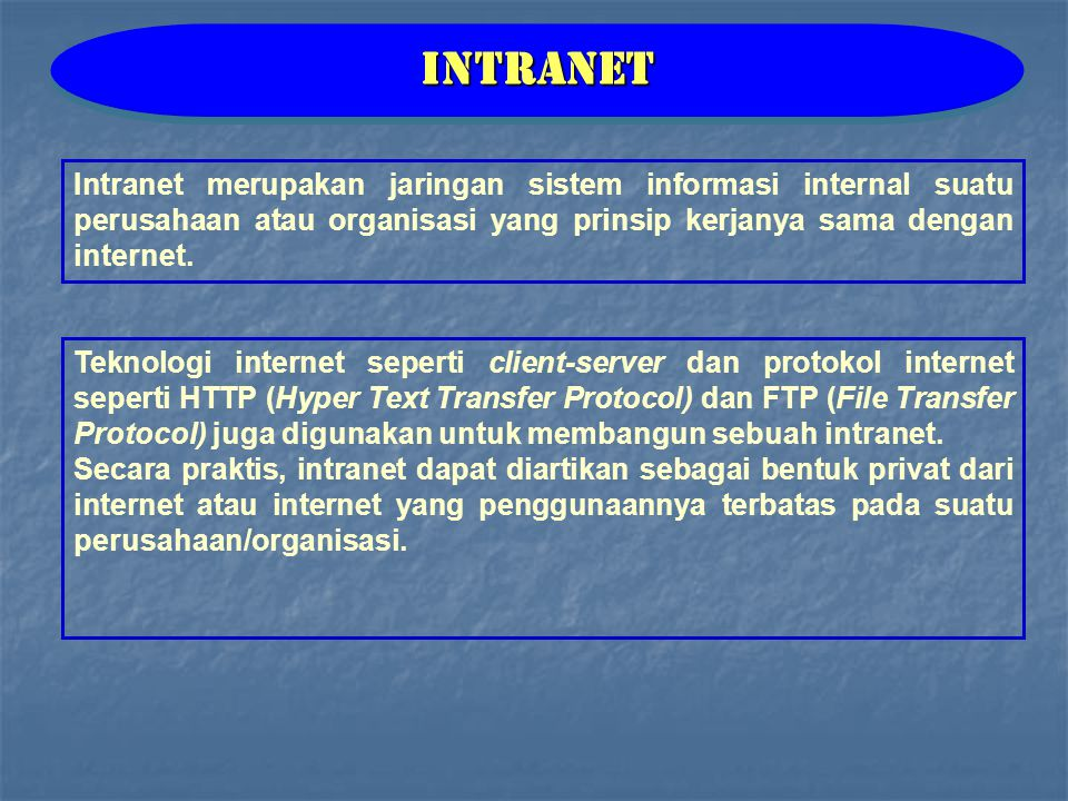 Teknologi internet seperti client-server dan protokol internet seperti HTTP (Hyper Text Transfer Protocol) dan FTP (File Transfer Protocol) juga digunakan untuk membangun sebuah intranet.