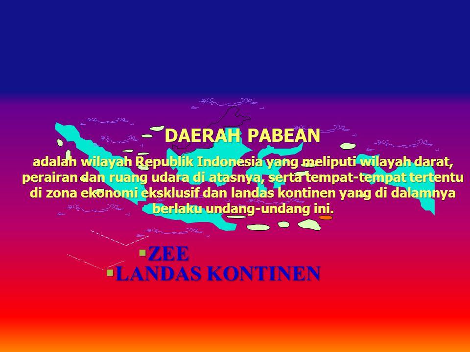  LANDAS KONTINEN  ZEE DAERAH PABEAN adalah wilayah Republik Indonesia yang meliputi wilayah darat, perairan dan ruang udara di atasnya, serta tempat-tempat tertentu di zona ekonomi eksklusif dan landas kontinen yang di dalamnya berlaku undang-undang ini.