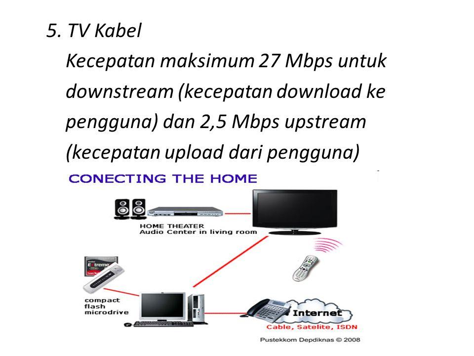 5. TV Kabel Kecepatan maksimum 27 Mbps untuk downstream (kecepatan download ke pengguna) dan 2,5 Mbps upstream (kecepatan upload dari pengguna)