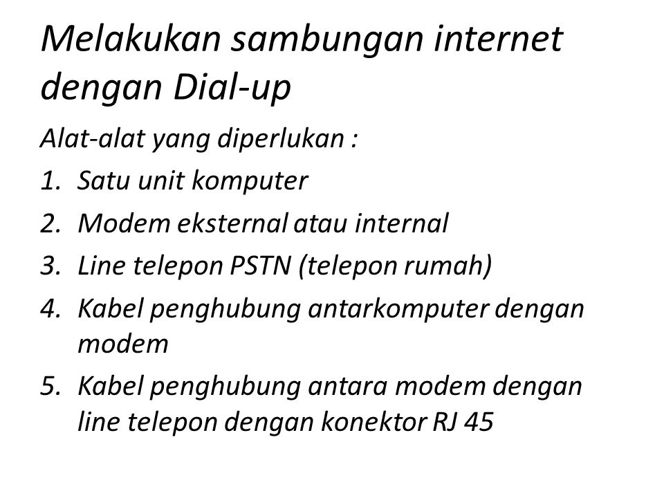 Melakukan sambungan internet dengan Dial-up Alat-alat yang diperlukan : 1.Satu unit komputer 2.Modem eksternal atau internal 3.Line telepon PSTN (telepon rumah) 4.Kabel penghubung antarkomputer dengan modem 5.Kabel penghubung antara modem dengan line telepon dengan konektor RJ 45