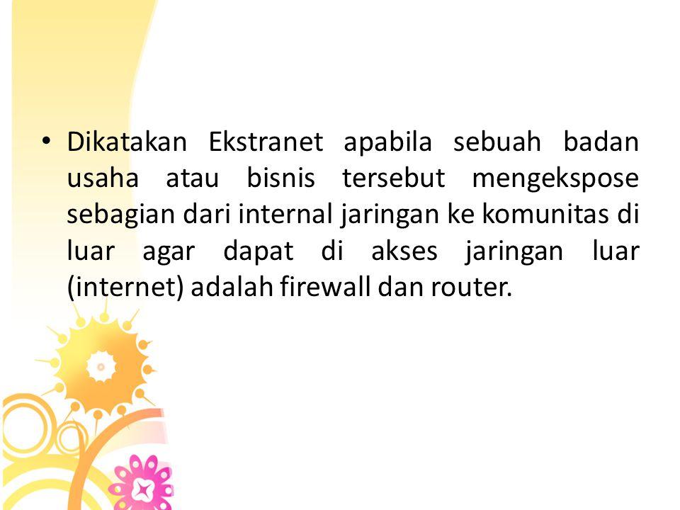 • Dikatakan Ekstranet apabila sebuah badan usaha atau bisnis tersebut mengekspose sebagian dari internal jaringan ke komunitas di luar agar dapat di a