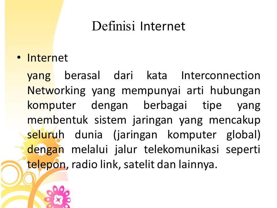 • Internet merupakan hubungan antar berbagai jenis komputer dan jaringan di dunia yang berbeda sistem operasi maupun aplikasinya di mana hubungan tersebut memanfaatkan kemajuan media komunikasi (telepon dan satelit) yang menggunakan protokol standar dalam berkomunikasi yaitu protokol TCP/IP.