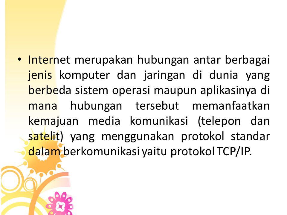 • Internet merupakan hubungan antar berbagai jenis komputer dan jaringan di dunia yang berbeda sistem operasi maupun aplikasinya di mana hubungan ters