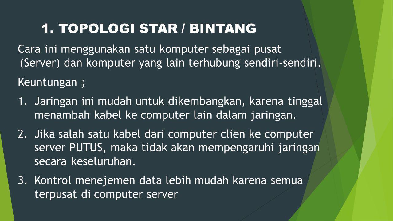 1. TOPOLOGI STAR / BINTANG Cara ini menggunakan satu komputer sebagai pusat (Server) dan komputer yang lain terhubung sendiri-sendiri. Keuntungan ; 1.