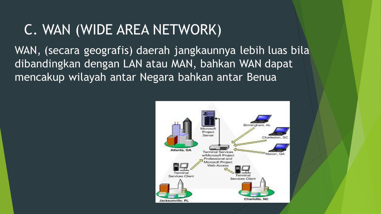C. WAN (WIDE AREA NETWORK) WAN, (secara geografis) daerah jangkaunnya lebih luas bila dibandingkan dengan LAN atau MAN, bahkan WAN dapat mencakup wila