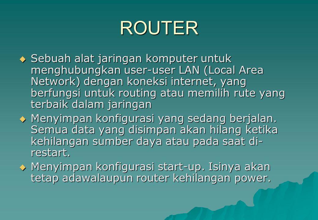 ROUTER  Sebuah alat jaringan komputer untuk menghubungkan user-user LAN (Local Area Network) dengan koneksi internet, yang berfungsi untuk routing at