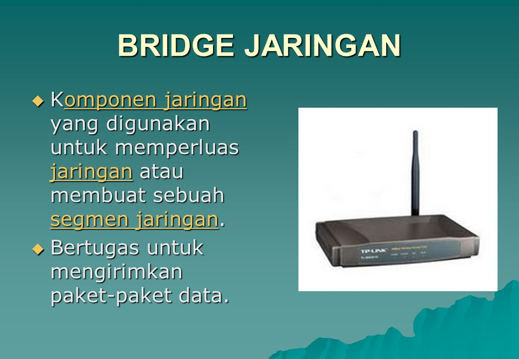 BRIDGE JARINGAN  Komponen jaringan yang digunakan untuk memperluas jaringan atau membuat sebuah segmen jaringan. omponen jaringan segmen jaringanompo