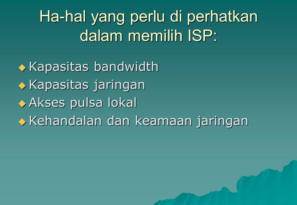 Ha-hal yang perlu di perhatkan dalam memilih ISP:  Kapasitas bandwidth  Kapasitas jaringan  Akses pulsa lokal  Kehandalan dan keamaan jaringan