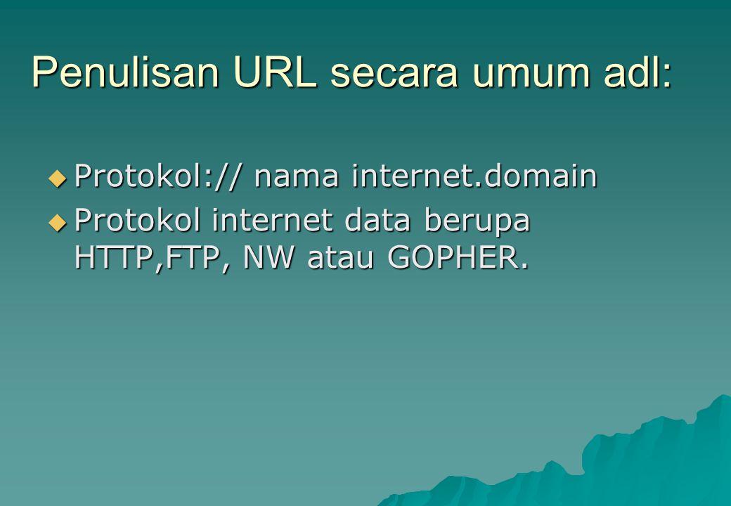 Penulisan URL secara umum adl:  Protokol:// nama internet.domain  Protokol internet data berupa HTTP,FTP, NW atau GOPHER.
