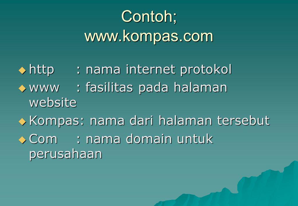 Contoh; www.kompas.com  http: nama internet protokol  www: fasilitas pada halaman website  Kompas: nama dari halaman tersebut  Com: nama domain un