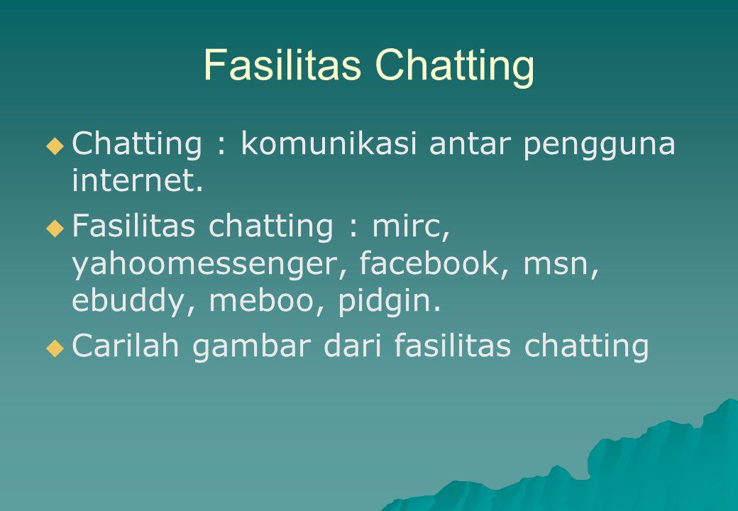 Fasilitas Chatting   Chatting : komunikasi antar pengguna internet.   Fasilitas chatting : mirc, yahoomessenger, facebook, msn, ebuddy, meboo, pid