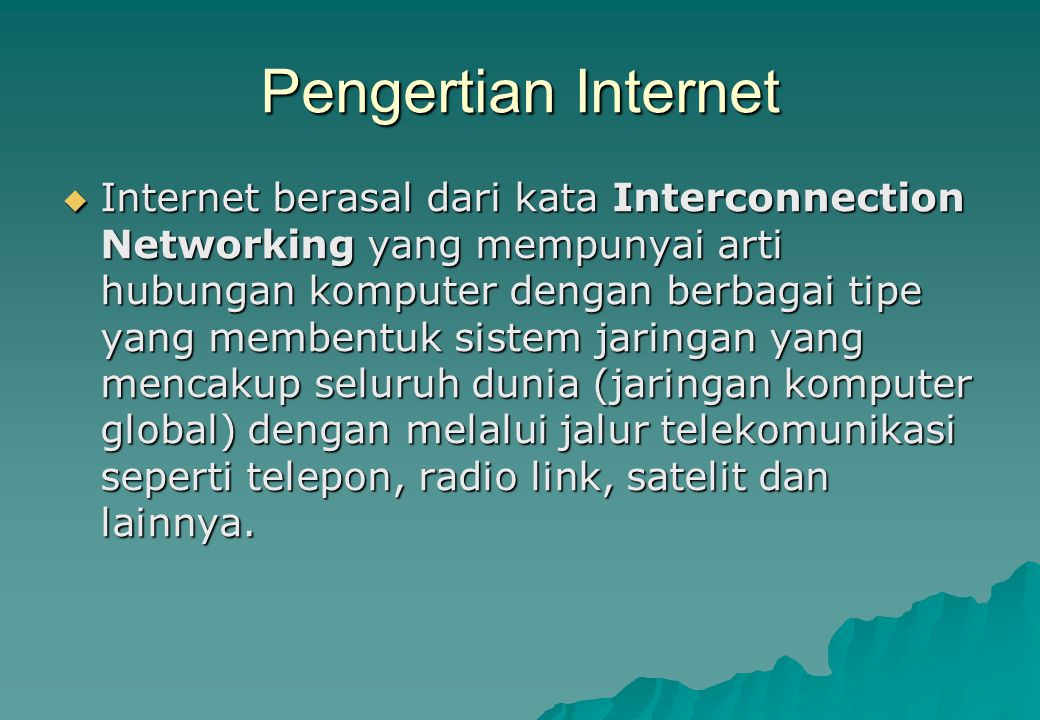 Pengertian Internet  Internet berasal dari kata Interconnection Networking yang mempunyai arti hubungan komputer dengan berbagai tipe yang membentuk