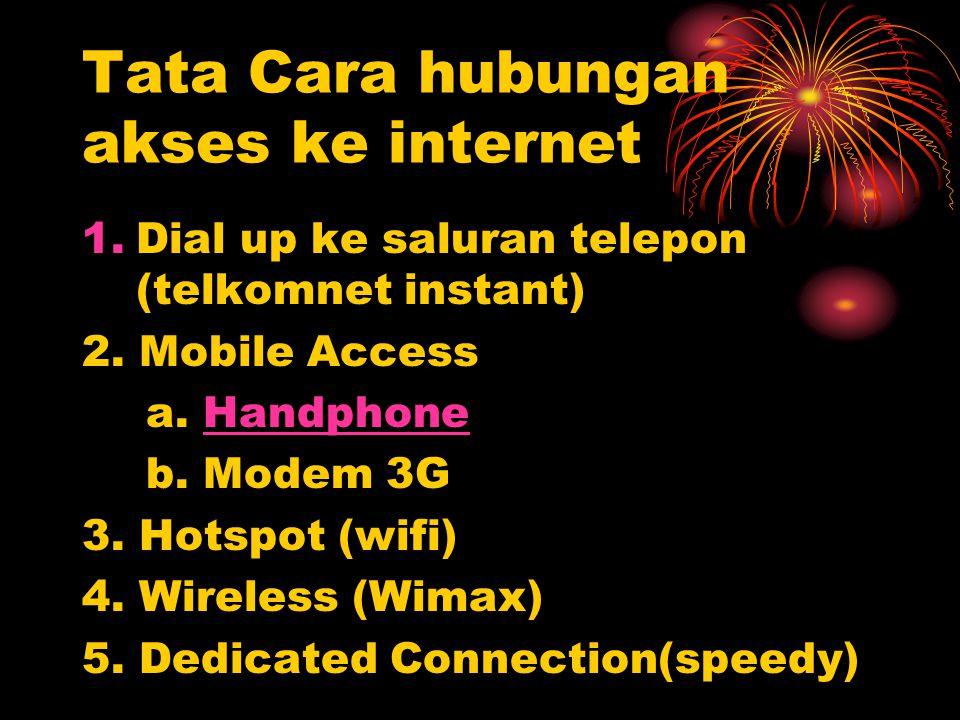 Tata Cara hubungan akses ke internet 1.Dial up ke saluran telepon (telkomnet instant) 2. Mobile Access a. HandphoneHandphone b. Modem 3G 3. Hotspot (w