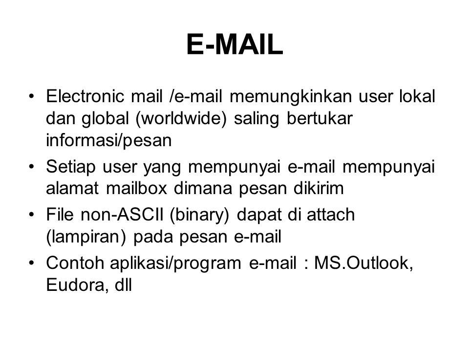 E-MAIL •Electronic mail /e-mail memungkinkan user lokal dan global (worldwide) saling bertukar informasi/pesan •Setiap user yang mempunyai e-mail mempunyai alamat mailbox dimana pesan dikirim •File non-ASCII (binary) dapat di attach (lampiran) pada pesan e-mail •Contoh aplikasi/program e-mail : MS.Outlook, Eudora, dll