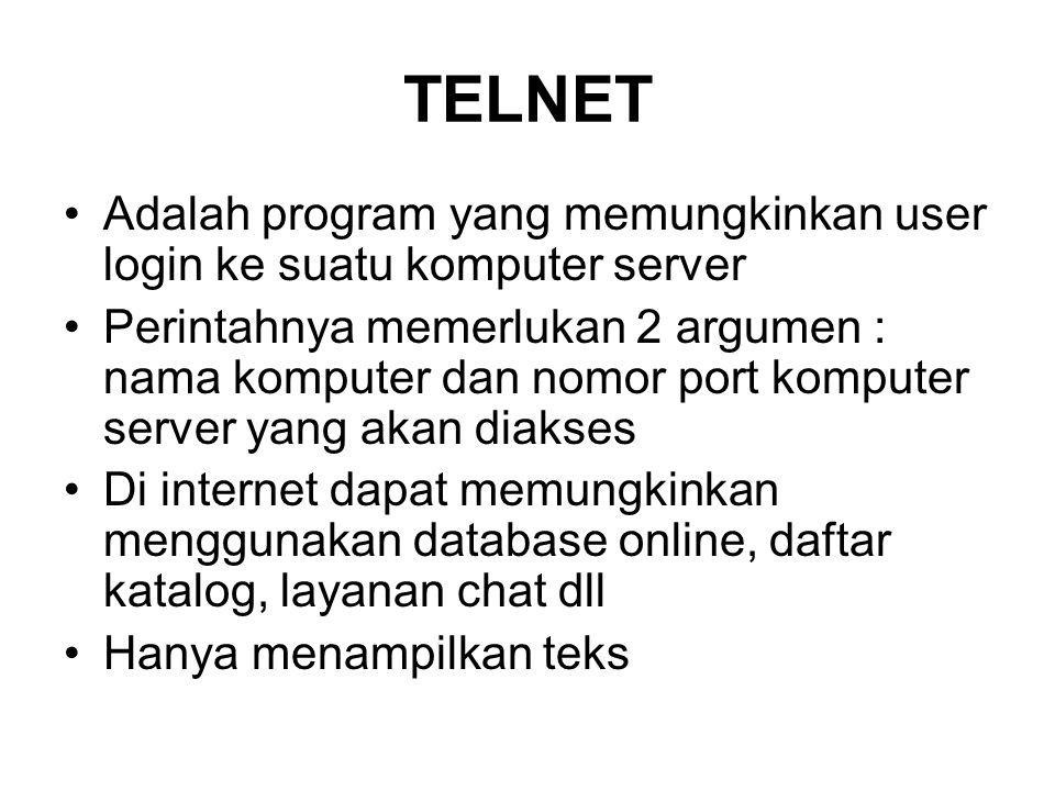 TELNET •Adalah program yang memungkinkan user login ke suatu komputer server •Perintahnya memerlukan 2 argumen : nama komputer dan nomor port komputer server yang akan diakses •Di internet dapat memungkinkan menggunakan database online, daftar katalog, layanan chat dll •Hanya menampilkan teks