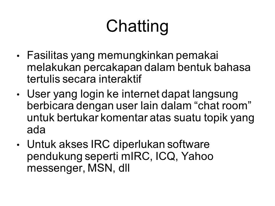 Chatting • Fasilitas yang memungkinkan pemakai melakukan percakapan dalam bentuk bahasa tertulis secara interaktif • User yang login ke internet dapat langsung berbicara dengan user lain dalam chat room untuk bertukar komentar atas suatu topik yang ada • Untuk akses IRC diperlukan software pendukung seperti mIRC, ICQ, Yahoo messenger, MSN, dll