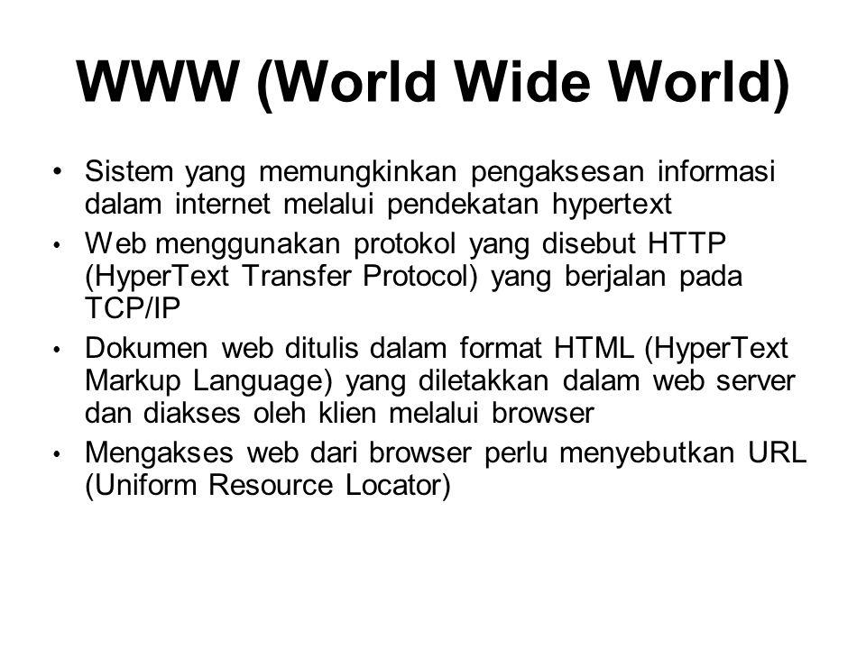 WWW (World Wide World) •Sistem yang memungkinkan pengaksesan informasi dalam internet melalui pendekatan hypertext • Web menggunakan protokol yang disebut HTTP (HyperText Transfer Protocol) yang berjalan pada TCP/IP • Dokumen web ditulis dalam format HTML (HyperText Markup Language) yang diletakkan dalam web server dan diakses oleh klien melalui browser • Mengakses web dari browser perlu menyebutkan URL (Uniform Resource Locator)