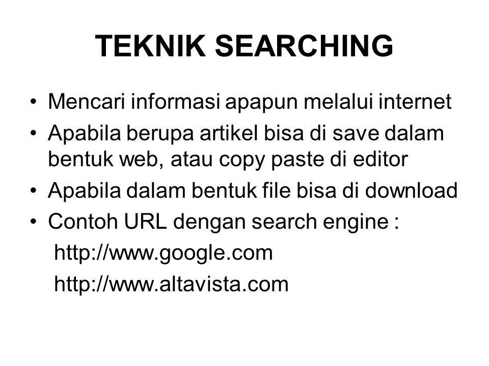TEKNIK SEARCHING •Mencari informasi apapun melalui internet •Apabila berupa artikel bisa di save dalam bentuk web, atau copy paste di editor •Apabila dalam bentuk file bisa di download •Contoh URL dengan search engine : http://www.google.com http://www.altavista.com