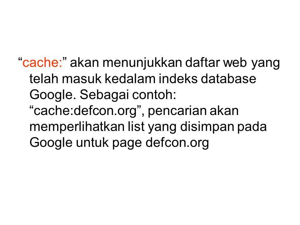 """""""cache:"""" akan menunjukkan daftar web yang telah masuk kedalam indeks database Google. Sebagai contoh: """"cache:defcon.org"""", pencarian akan memperlihatka"""