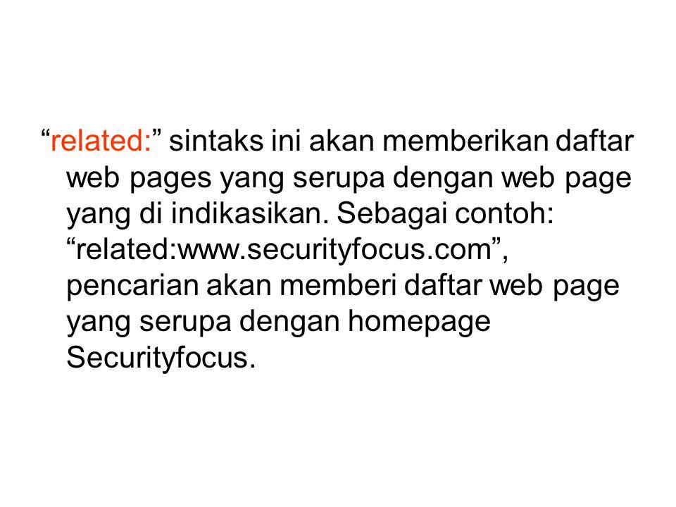 """""""related:"""" sintaks ini akan memberikan daftar web pages yang serupa dengan web page yang di indikasikan. Sebagai contoh: """"related:www.securityfocus.co"""