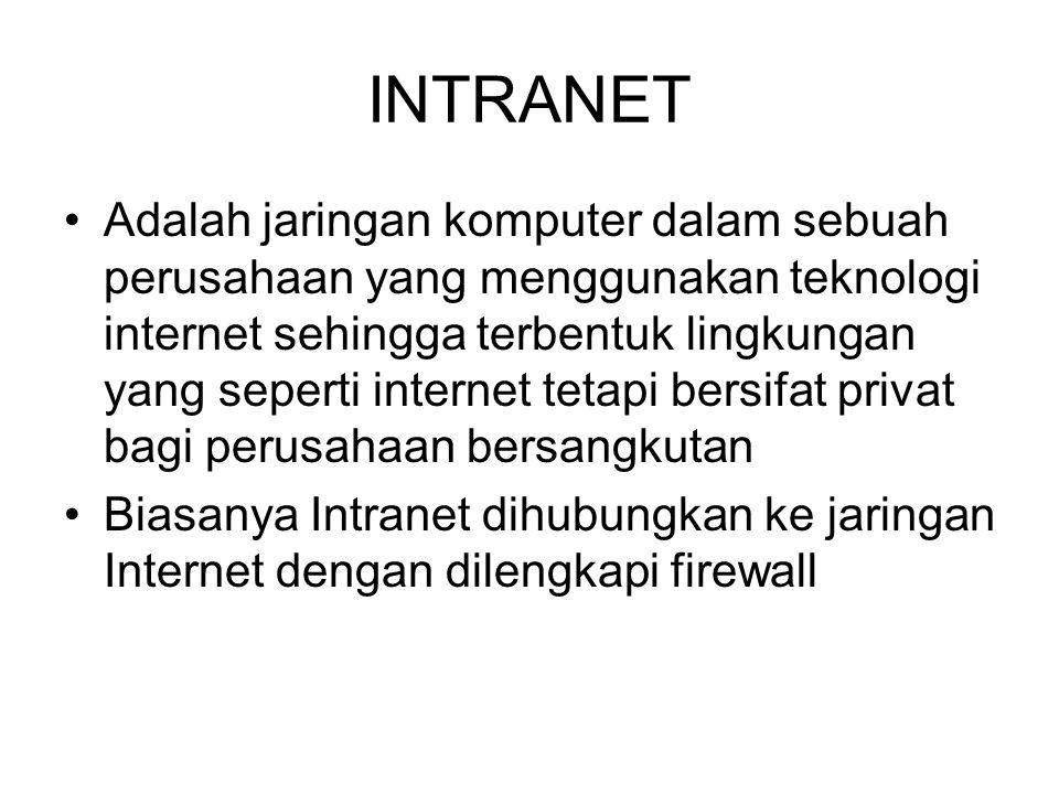 INTRANET •Adalah jaringan komputer dalam sebuah perusahaan yang menggunakan teknologi internet sehingga terbentuk lingkungan yang seperti internet tetapi bersifat privat bagi perusahaan bersangkutan •Biasanya Intranet dihubungkan ke jaringan Internet dengan dilengkapi firewall