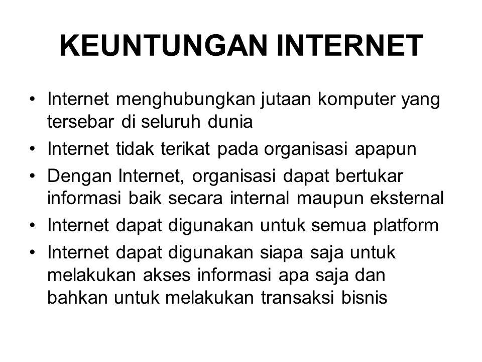 KEUNTUNGAN INTERNET •Internet menghubungkan jutaan komputer yang tersebar di seluruh dunia •Internet tidak terikat pada organisasi apapun •Dengan Internet, organisasi dapat bertukar informasi baik secara internal maupun eksternal •Internet dapat digunakan untuk semua platform •Internet dapat digunakan siapa saja untuk melakukan akses informasi apa saja dan bahkan untuk melakukan transaksi bisnis