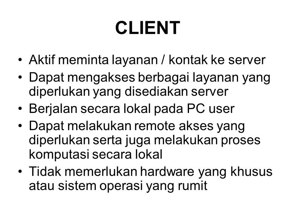 CLIENT •Aktif meminta layanan / kontak ke server •Dapat mengakses berbagai layanan yang diperlukan yang disediakan server •Berjalan secara lokal pada PC user •Dapat melakukan remote akses yang diperlukan serta juga melakukan proses komputasi secara lokal •Tidak memerlukan hardware yang khusus atau sistem operasi yang rumit