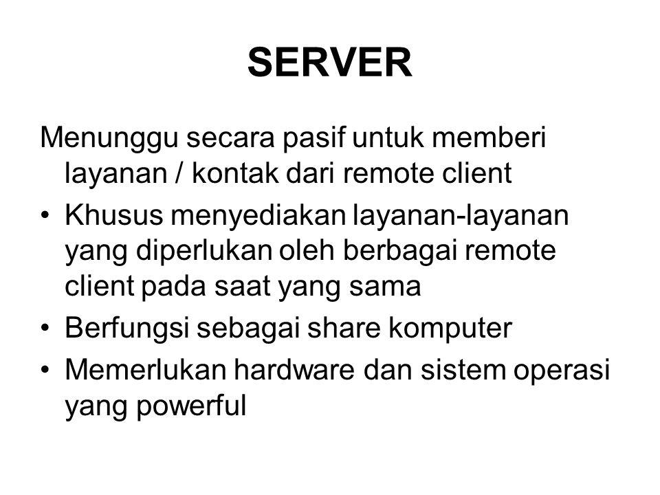 SERVER Menunggu secara pasif untuk memberi layanan / kontak dari remote client •Khusus menyediakan layanan-layanan yang diperlukan oleh berbagai remote client pada saat yang sama •Berfungsi sebagai share komputer •Memerlukan hardware dan sistem operasi yang powerful