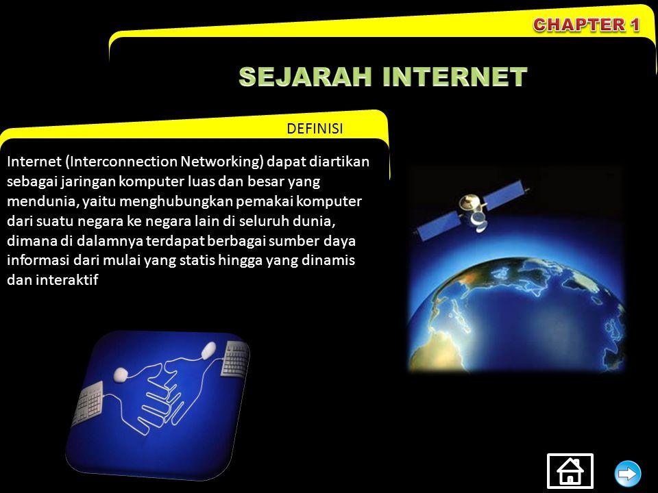 DEFINISI Internet (Interconnection Networking) dapat diartikan sebagai jaringan komputer luas dan besar yang mendunia, yaitu menghubungkan pemakai komputer dari suatu negara ke negara lain di seluruh dunia, dimana di dalamnya terdapat berbagai sumber daya informasi dari mulai yang statis hingga yang dinamis dan interaktif
