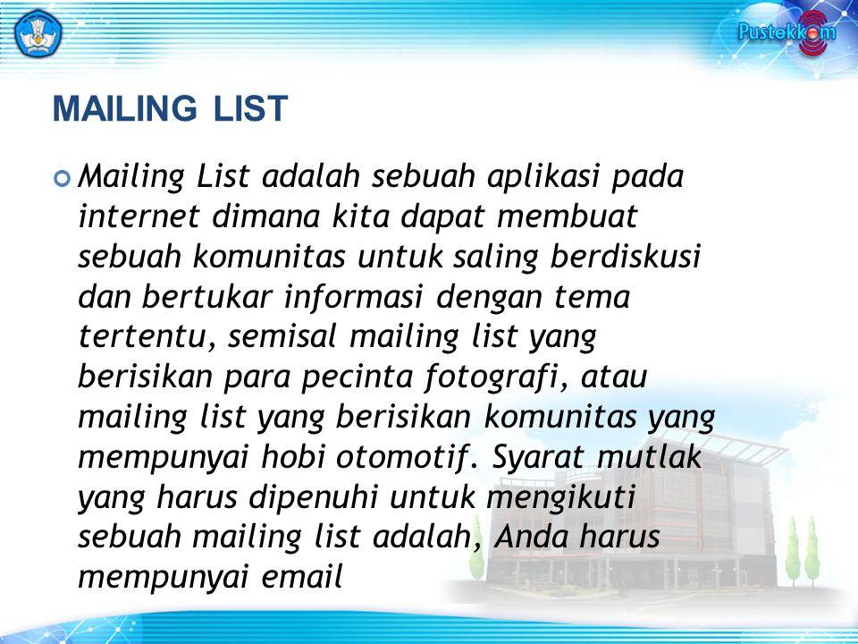 MAILING LIST Mailing List adalah sebuah aplikasi pada internet dimana kita dapat membuat sebuah komunitas untuk saling berdiskusi dan bertukar informasi dengan tema tertentu, semisal mailing list yang berisikan para pecinta fotografi, atau mailing list yang berisikan komunitas yang mempunyai hobi otomotif.