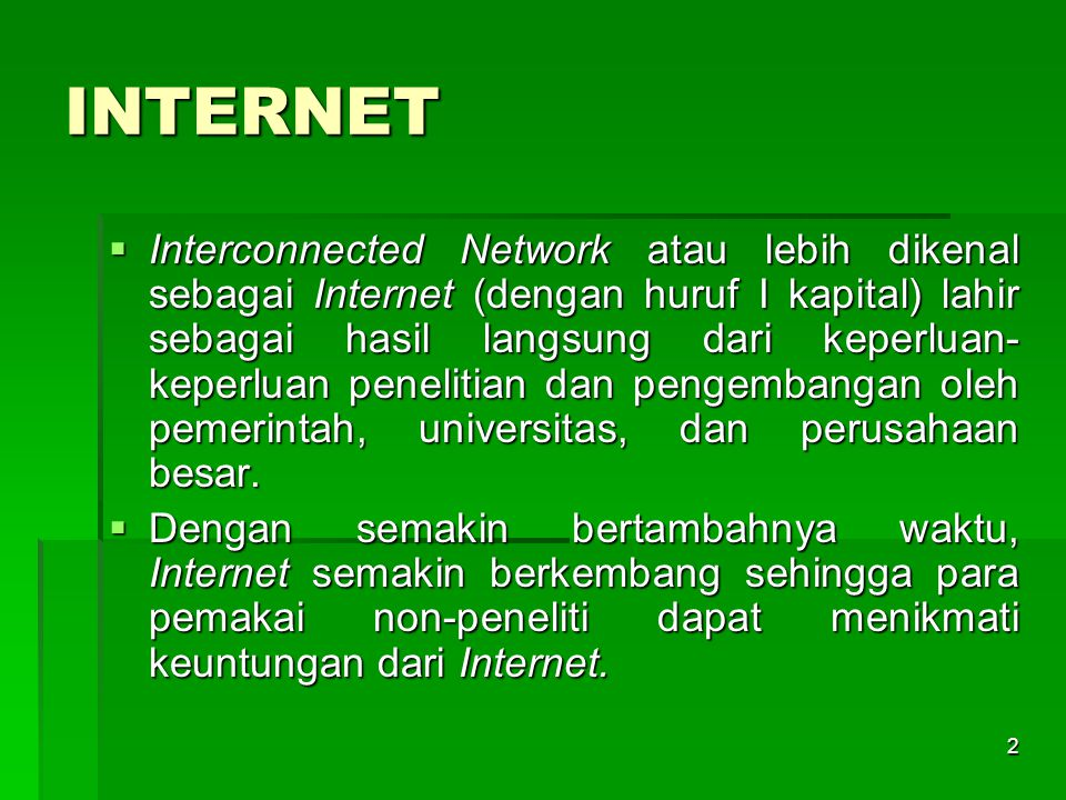 INTERNET  Interconnected Network atau lebih dikenal sebagai Internet (dengan huruf I kapital) lahir sebagai hasil langsung dari keperluan- keperluan