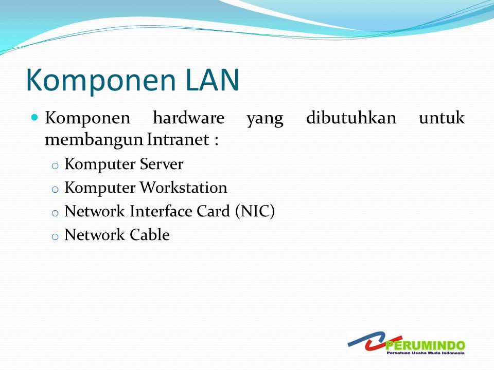 Komponen LAN  Komponen hardware yang dibutuhkan untuk membangun Intranet : o Komputer Server o Komputer Workstation o Network Interface Card (NIC) o