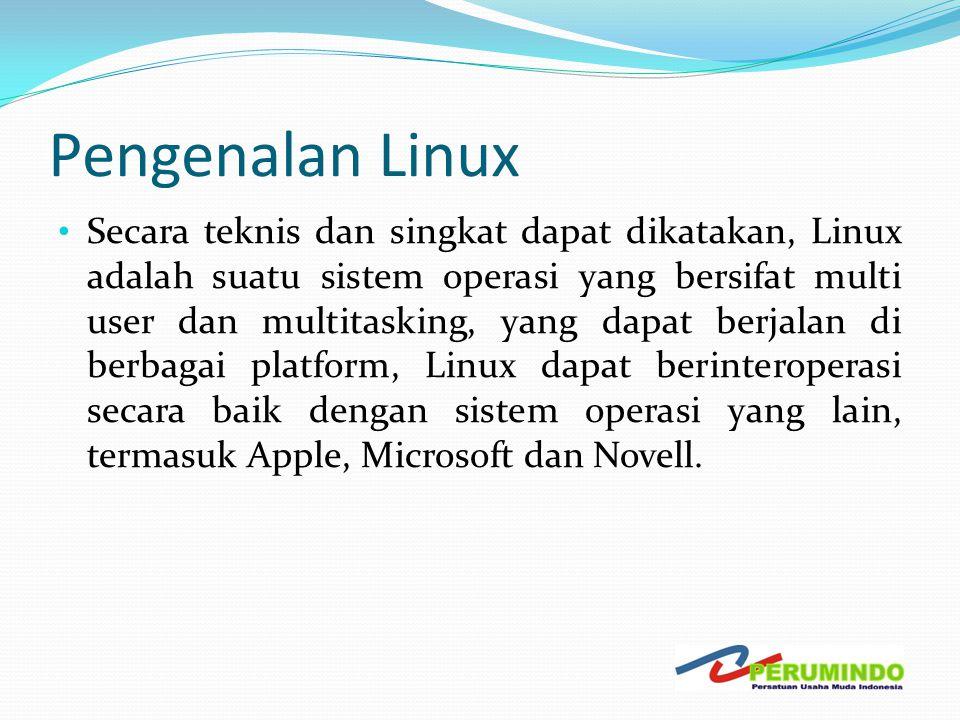Pengenalan Linux • Secara teknis dan singkat dapat dikatakan, Linux adalah suatu sistem operasi yang bersifat multi user dan multitasking, yang dapat