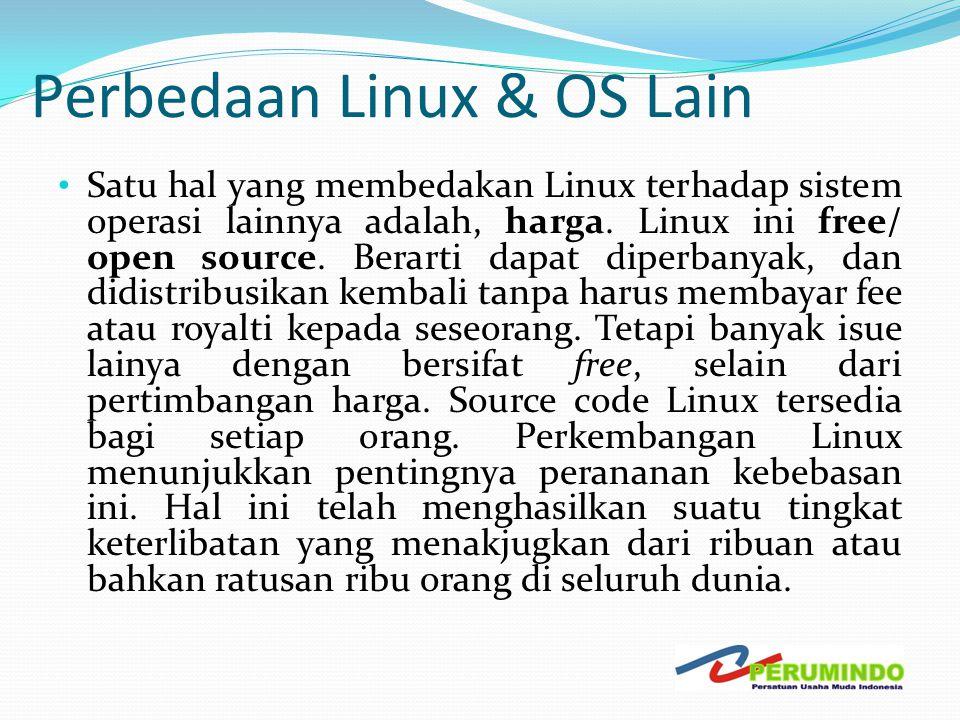 Perbedaan Linux & OS Lain • Satu hal yang membedakan Linux terhadap sistem operasi lainnya adalah, harga. Linux ini free/ open source. Berarti dapat d