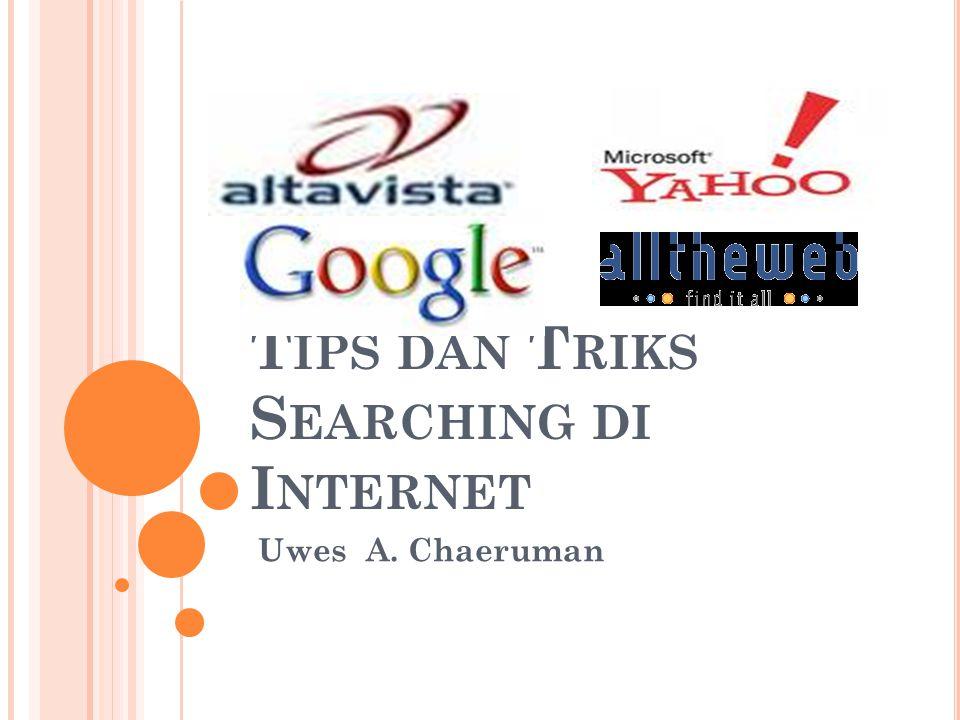 T IPS DAN T RIKS S EARCHING DI I NTERNET Uwes A. Chaeruman