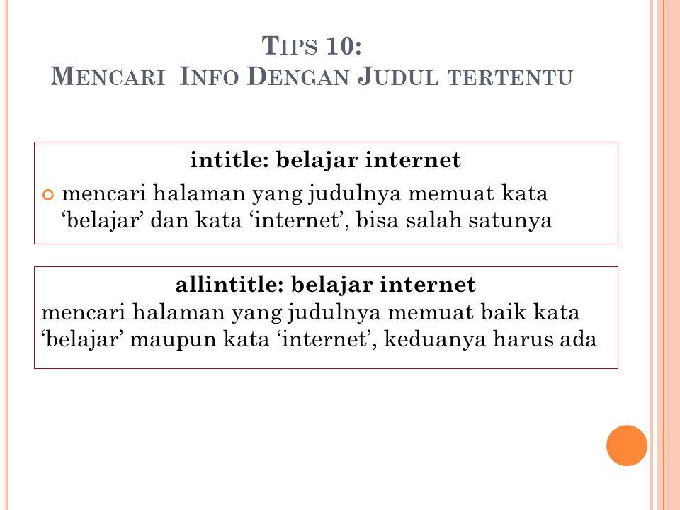 T IPS 10: M ENCARI I NFO D ENGAN J UDUL TERTENTU intitle: belajar internet mencari halaman yang judulnya memuat kata 'belajar' dan kata 'internet', bi