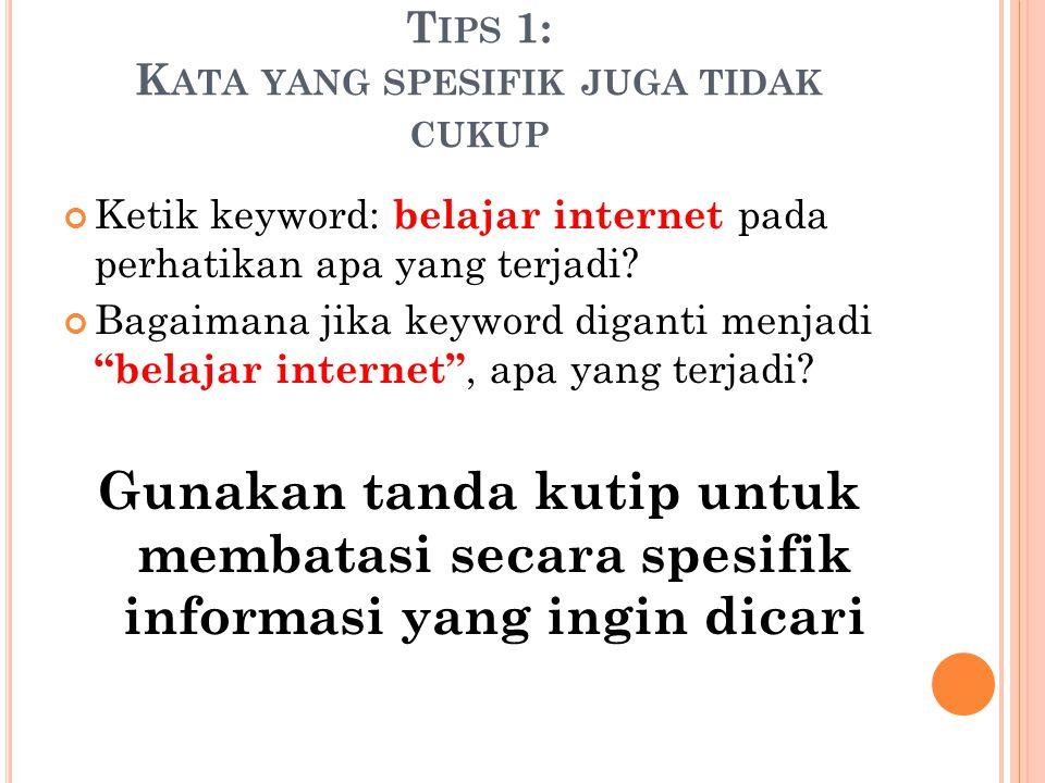 T IPS 1: K ATA YANG SPESIFIK JUGA TIDAK CUKUP Ketik keyword: belajar internet pada perhatikan apa yang terjadi? Bagaimana jika keyword diganti menjadi