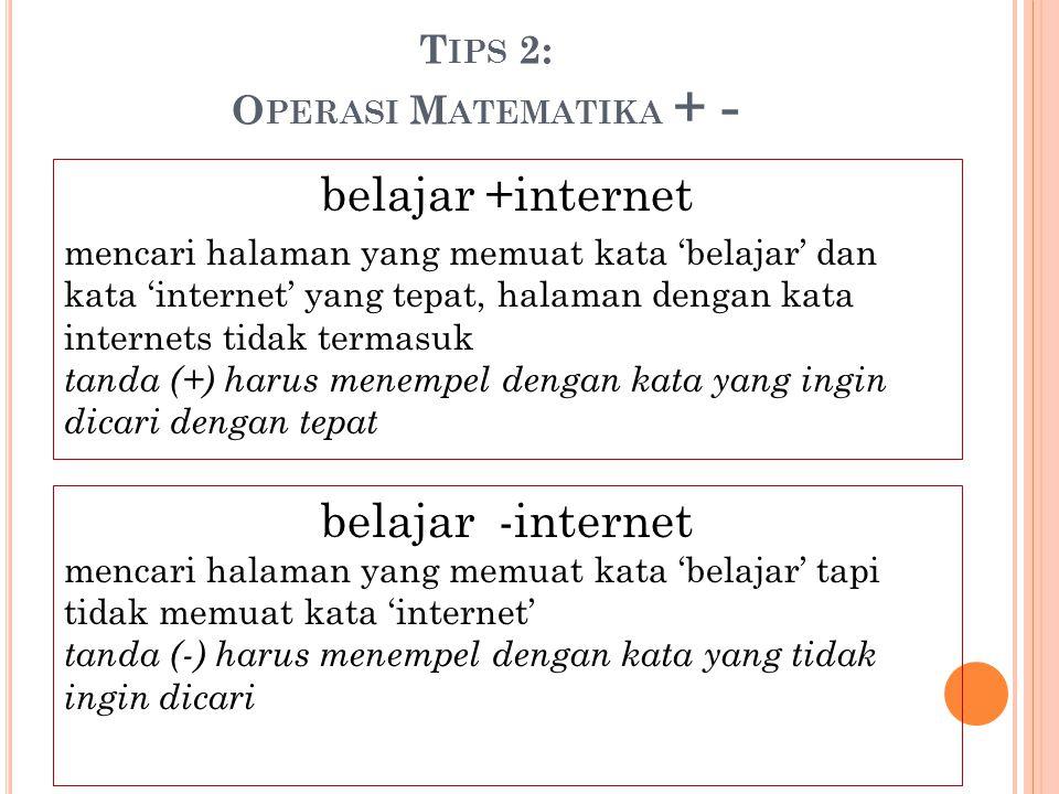 T IPS 2: O PERASI M ATEMATIKA + - belajar +internet mencari halaman yang memuat kata 'belajar' dan kata 'internet' yang tepat, halaman dengan kata int