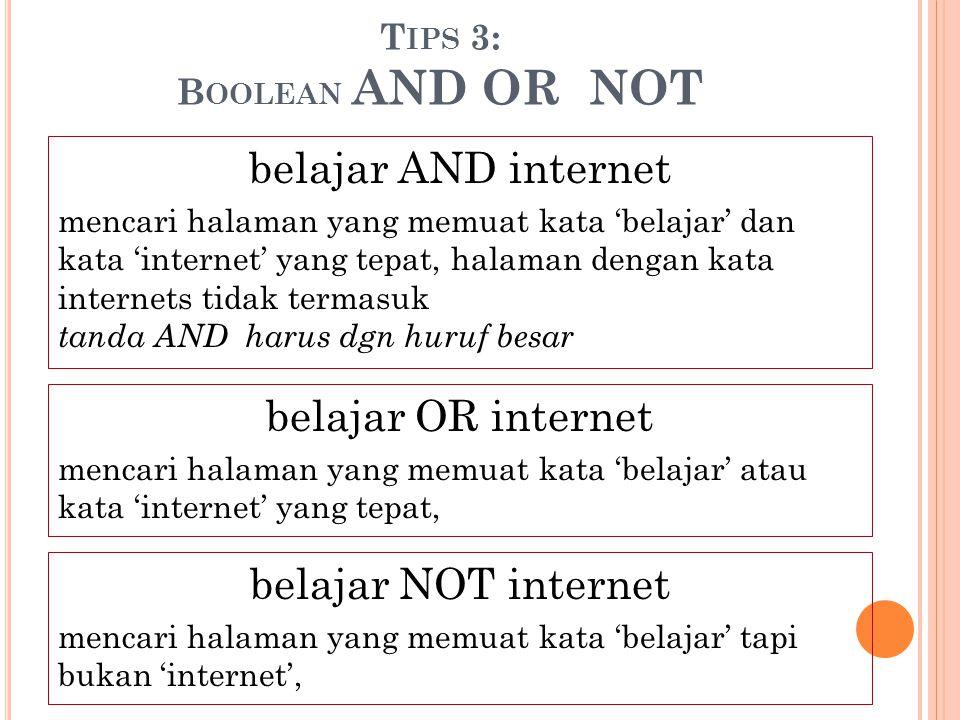 T IPS 3: B OOLEAN AND OR NOT belajar AND internet mencari halaman yang memuat kata 'belajar' dan kata 'internet' yang tepat, halaman dengan kata inter