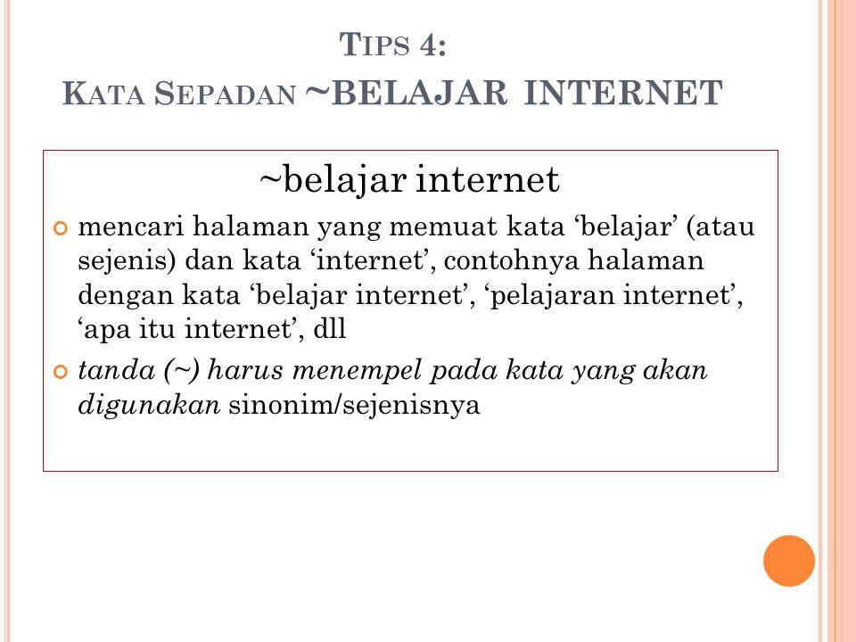 T IPS 4: K ATA S EPADAN ~ BELAJAR INTERNET ~belajar internet mencari halaman yang memuat kata 'belajar' (atau sejenis) dan kata 'internet', contohnya