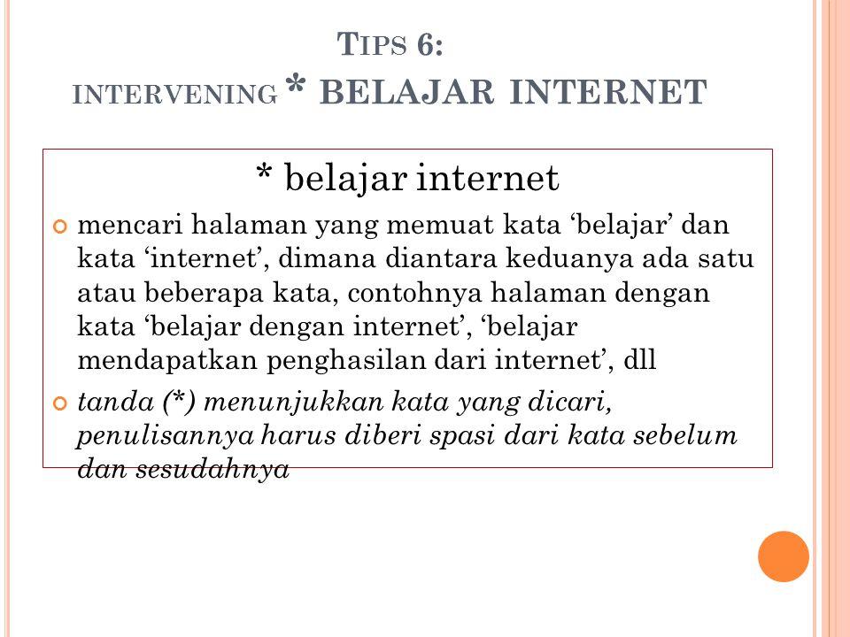 T IPS 6: INTERVENING * BELAJAR INTERNET * belajar internet mencari halaman yang memuat kata 'belajar' dan kata 'internet', dimana diantara keduanya ad